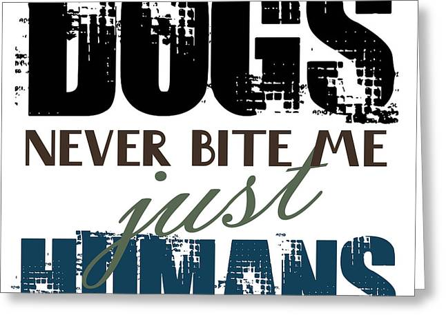 Dogs Never Bite Me Just Humans Quote  Greeting Card by Jolanta Meskauskiene
