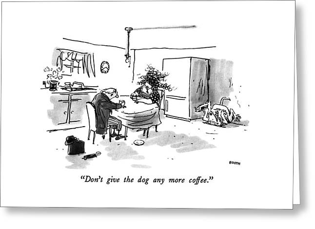 Don't Give The Dog Any More Coffee Greeting Card