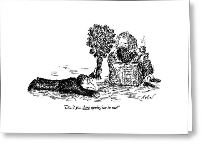 Don't You Dare Apologize To Me! Greeting Card by Edward Koren