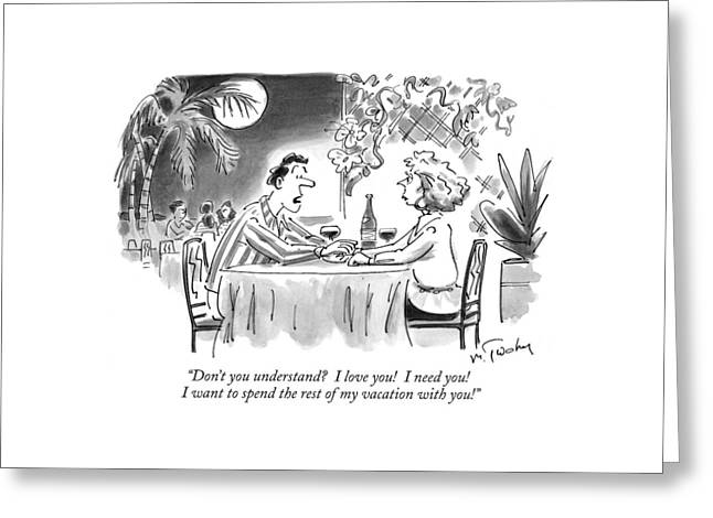 Don't You Understand?  I Love You!  I Need You! Greeting Card by Mike Twohy
