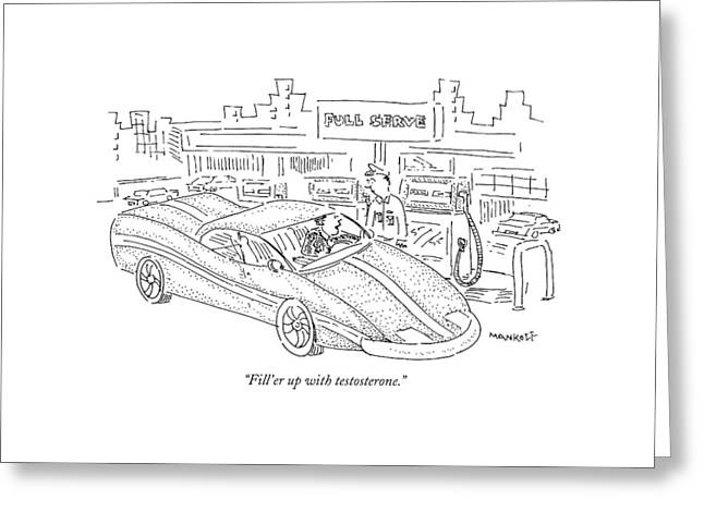 Fill'er Up With Testosterone Greeting Card by Robert Mankoff