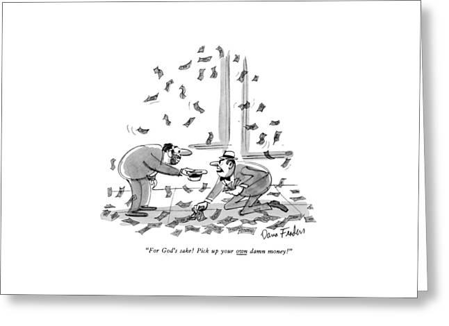 For God's Sake!  Pick Up Your Own Damn Money! Greeting Card by Dana Fradon