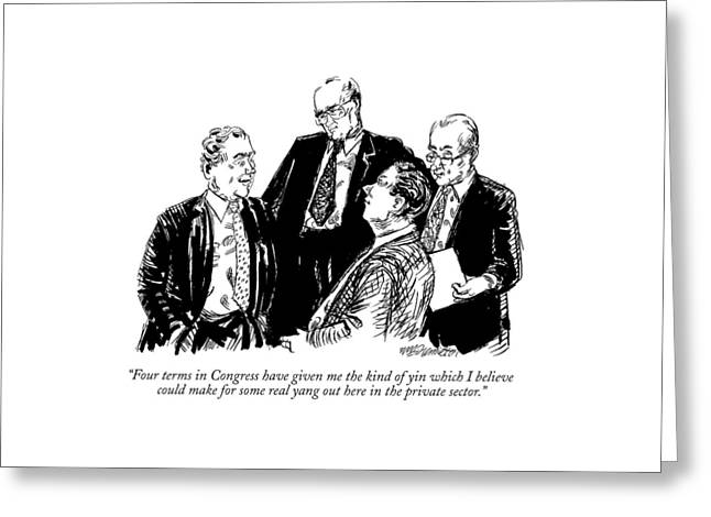 Four Terms In Congress Have Given Me The Kind Greeting Card by William Hamilton