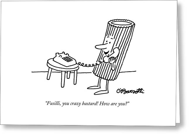 Fusilli, You Crazy Bastard! How Are You? Greeting Card by Charles Barsotti
