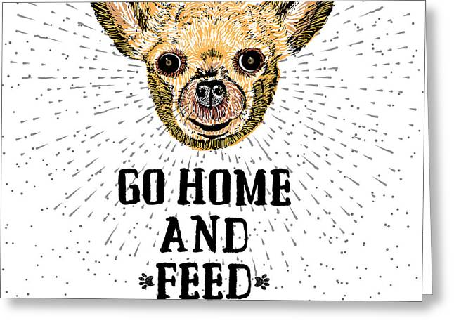Go Home And Feed Your Dog. Sign With Greeting Card by Golden Shrimp