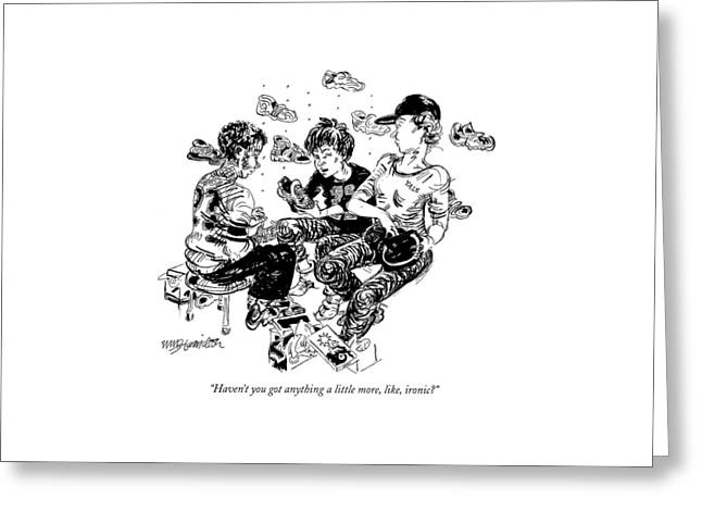 Haven't You Got Anything A Little More Greeting Card by William Hamilton
