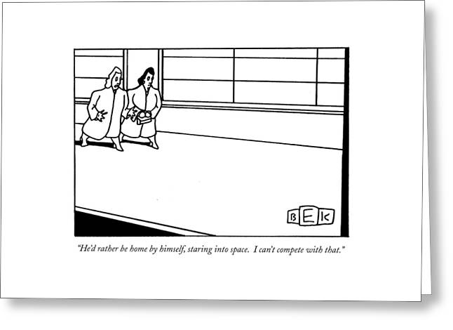 He'd Rather Be Home By Himself Greeting Card by Bruce Eric Kaplan