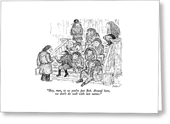Hey, Man, To Us You're Just Bob.  Around Here Greeting Card by Edward Koren