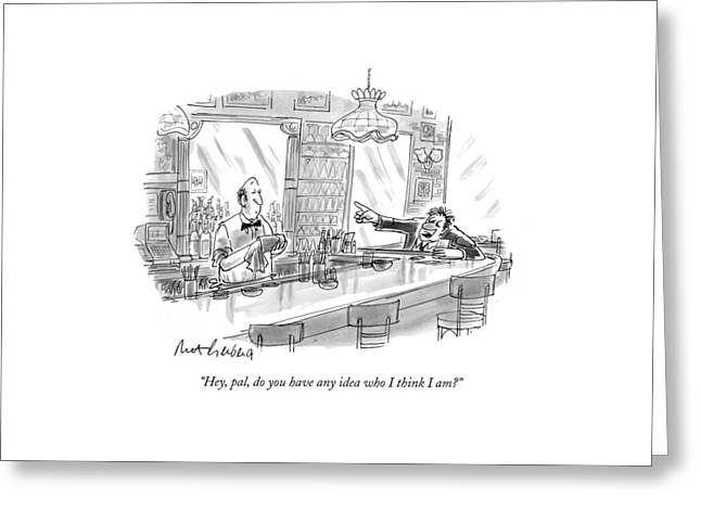 Hey, Pal, Do You Have Any Idea Who I Think I Am? Greeting Card by Mort Gerberg