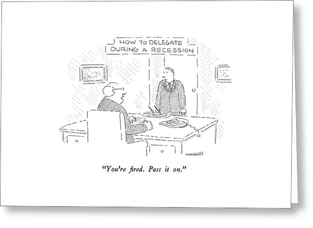 How To Delegate During A Recession You're Fired Greeting Card by Robert Mankoff