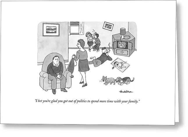 I Bet You're Glad You Got Out Of Politics Greeting Card by J.B. Handelsman