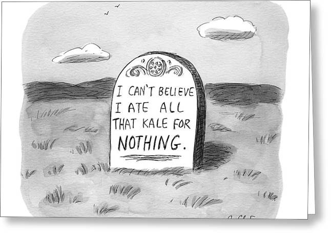 I Can't Believe I Ate All That Kale For Nothing Greeting Card by Roz Chast