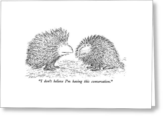 I Don't Believe I'm Having This Conversation Greeting Card by Edward Koren