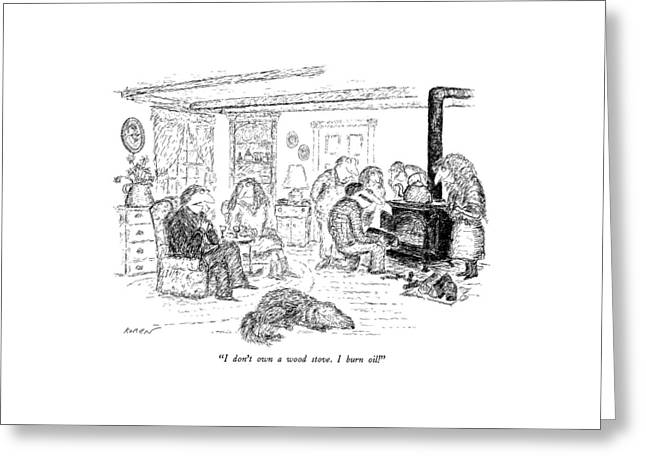 I Don't Own A Wood Stove. I Burn Oil Greeting Card by Edward Koren
