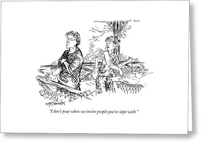 I Don't Pout When We Invite People You've Slept Greeting Card by William Hamilton