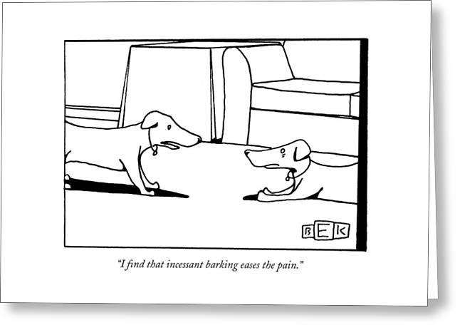 I Find That Incessant Barking Eases The Pain Greeting Card