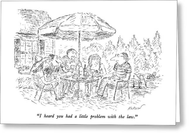 I Heard You Had A Little Problem With The Law Greeting Card by Edward Koren