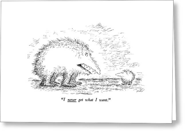 I Never Get What I Want Greeting Card by Edward Koren