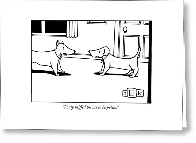I Only Sniffed His Ass To Be Polite Greeting Card by Bruce Eric Kaplan