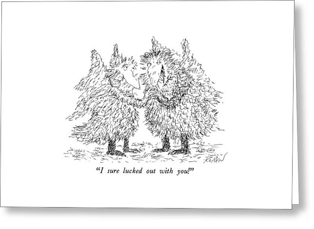 I Sure Lucked Out With You! Greeting Card by Edward Koren