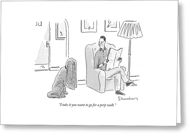 I Take It You Want To Go For A Perp Walk Greeting Card by Danny Shanahan