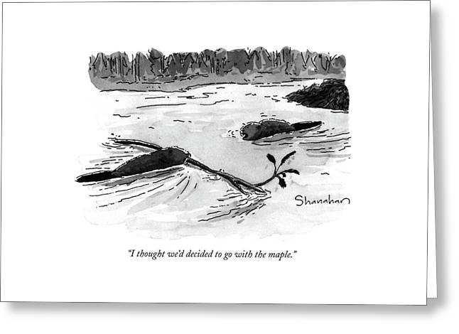I Thought We'd Decided To Go With The Maple Greeting Card by Danny Shanahan