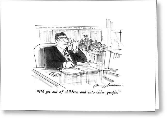 I'd Get Out Of Children And Into Older People Greeting Card by Bernard Schoenbaum
