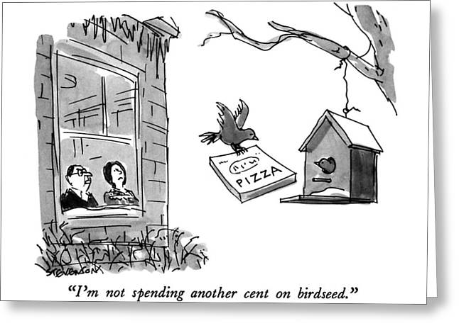 I'm Not Spending Another Cent On Birdseed Greeting Card by James Stevenso