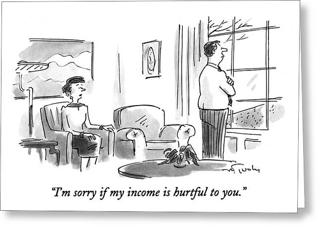 I'm Sorry If My Income Is Hurtful To You Greeting Card by Mike Twohy