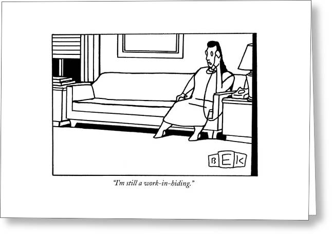 I'm Still A Work-in-hiding Greeting Card by Bruce Eric Kaplan