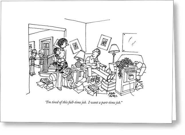 I'm Tired Of This Full-time Job.  I Want Greeting Card by Joseph Farris