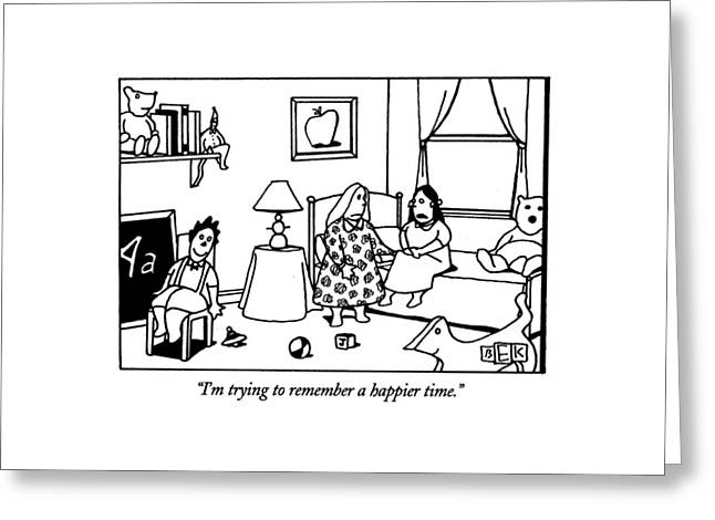 I'm Trying To Remember A Happier Time Greeting Card by Bruce Eric Kaplan