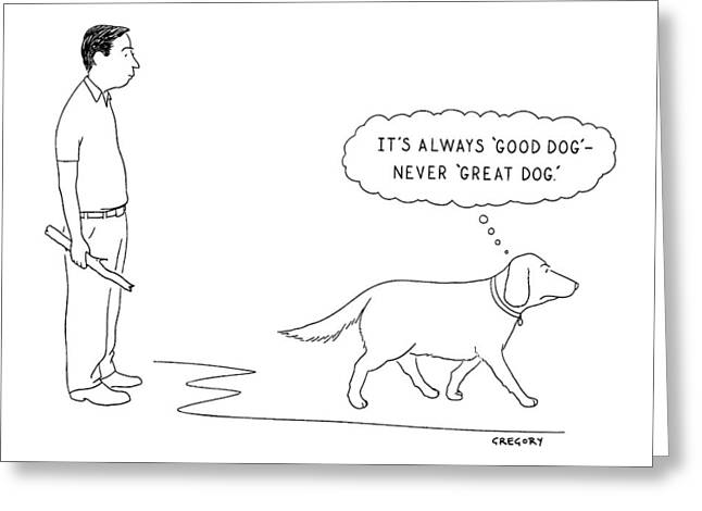 'it's Always 'good Dog' - Never 'great Dog.' Greeting Card by Alex Gregory