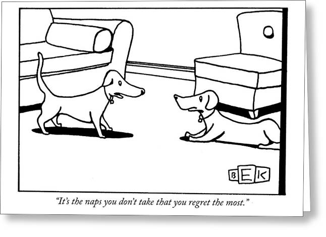 It's The Naps You Don't Take That You Regret Greeting Card by Bruce Eric Kaplan