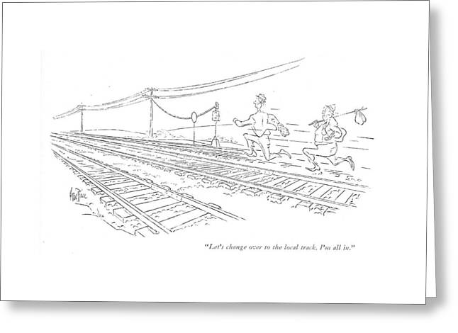 Let's Change Over To The Local Track. I'm All In Greeting Card