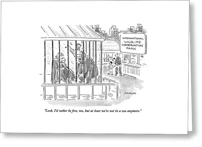 Look, I'd Rather Be Free, Too, But At Least We're Greeting Card by Robert Mankoff