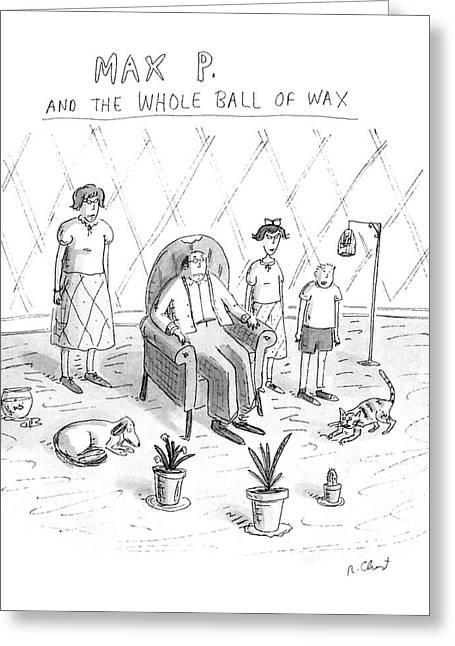 Max P. The The Whole Ball Of Wax Greeting Card by Roz Chast