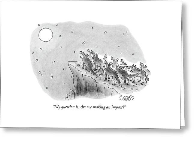 My Question Is: Are We Making An Impact? Greeting Card by Sam Gross