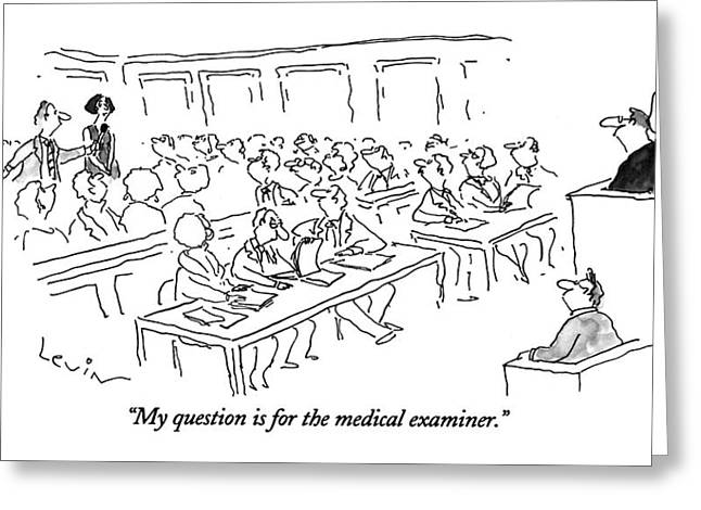 My Question Is For The Medical Examiner Greeting Card by Arnie Levin