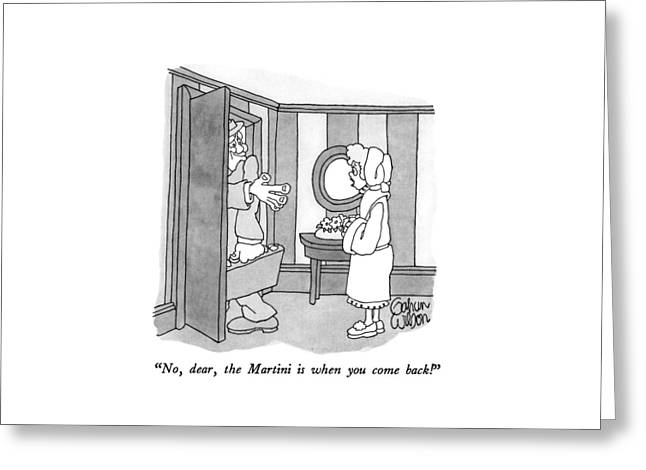 No, Dear, The Martini Is When You Come Back! Greeting Card
