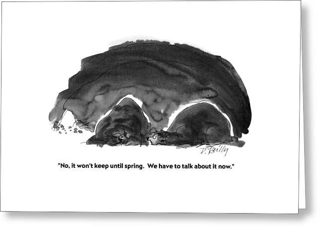 No, It Won't Keep Until Spring.  We Have To Talk Greeting Card by Donald Reilly
