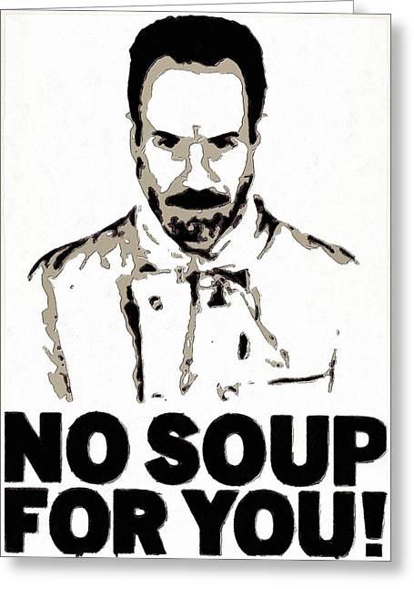 No Soup For You Greeting Card by Florian Rodarte