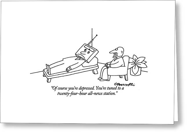Of Course You're Depressed. You're Tuned Greeting Card by Charles Barsotti