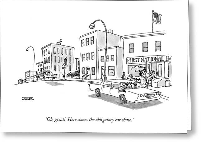 Oh, Great! Here Comes The Obligatory Car Chase Greeting Card by Jack Ziegler