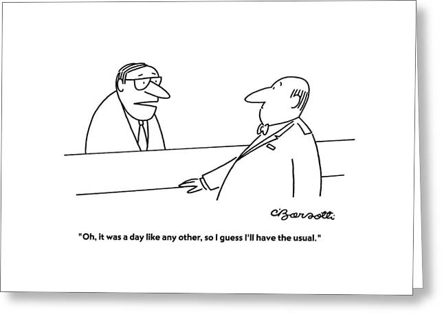 Oh, It Was A Day Like Any Other, So I Guess I'll Greeting Card by Charles Barsotti