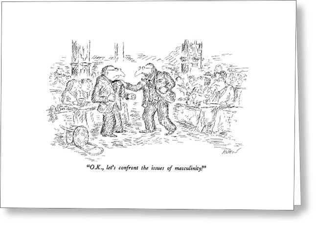 O.k., Let's Confront The Issues Of Masculinity! Greeting Card by Edward Koren