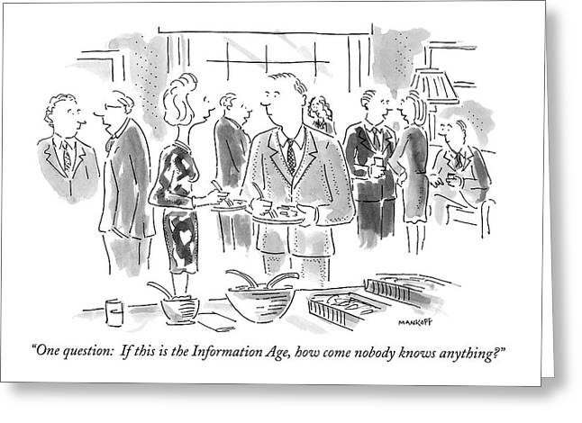 One Question: If This Is The Information Age Greeting Card by Robert Mankoff