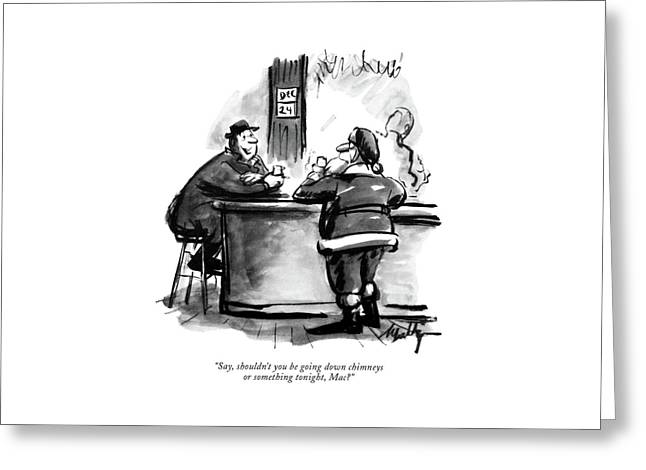 Say, Shouldn't You Be Going Down Chimneys Or Greeting Card