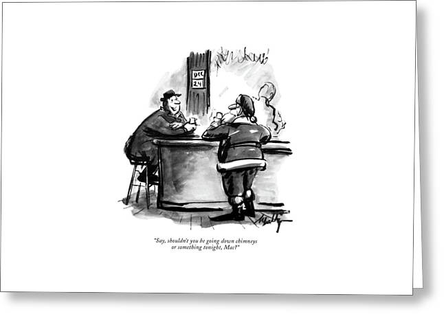Say, Shouldn't You Be Going Down Chimneys Or Greeting Card by James Mulligan