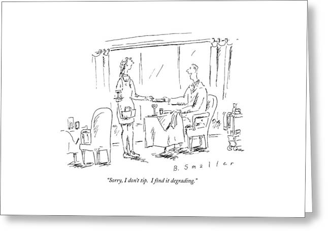 Sorry, I Don't Tip.  I Find It Degrading Greeting Card by Barbara Smaller